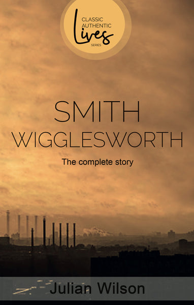 Smith Wigglesworth: The Complete Story