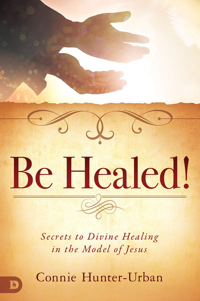 Be Healed - Secrets to Divine Healing in the Model of Jesus