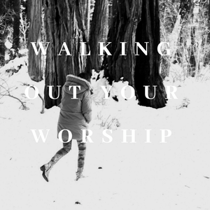 Walking Out Your Worship