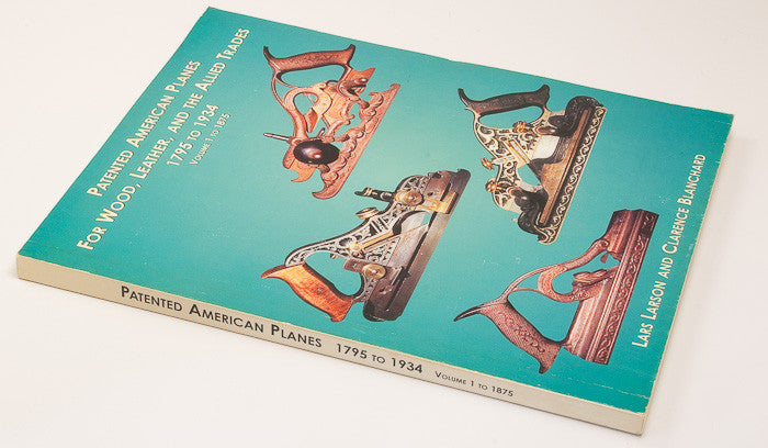 Soft Cover Book: PATENTED AMERICAN PLANES FOR WOOD, LEATHER, AND THE ALLIED TRADES 1795 TO 1934 VOLUME 1 TO 1875 By Lars Larson And Clarence Blanchard - 15575
