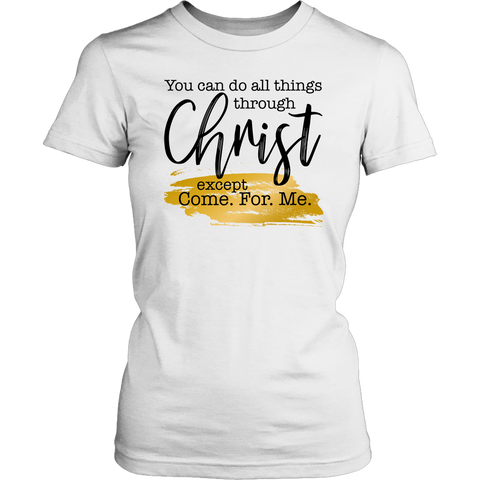 You Can Do All Things Through Christ Except Come For Me Tee