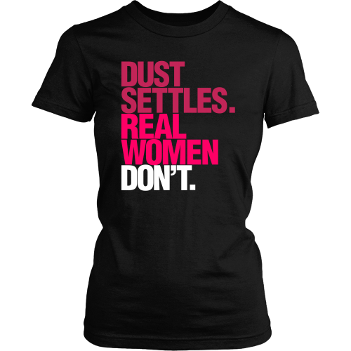 Dust Settles. Real Women Don't. - Dressed Up Tee Shop  - 1