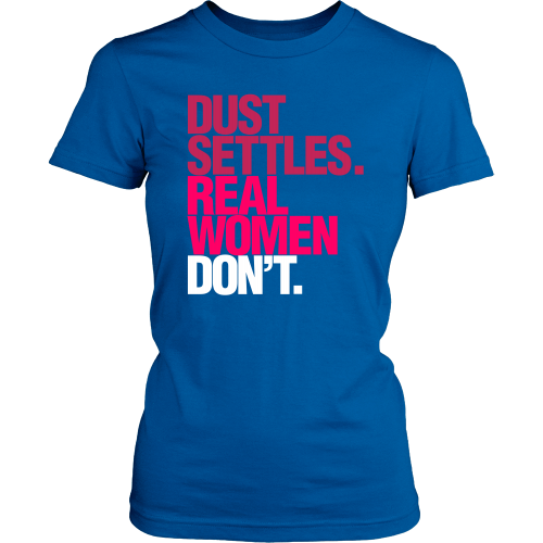 Dust Settles. Real Women Don't. - Dressed Up Tee Shop  - 3