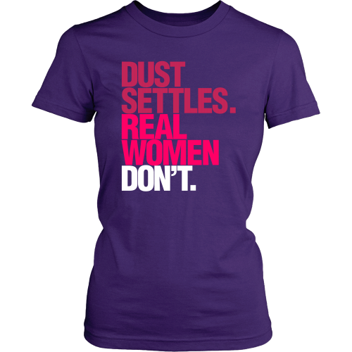 Dust Settles. Real Women Don't. - Dressed Up Tee Shop  - 2