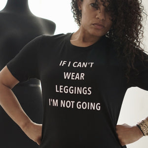 If I Can't Wear Leggings I'm Not Going t-shirt
