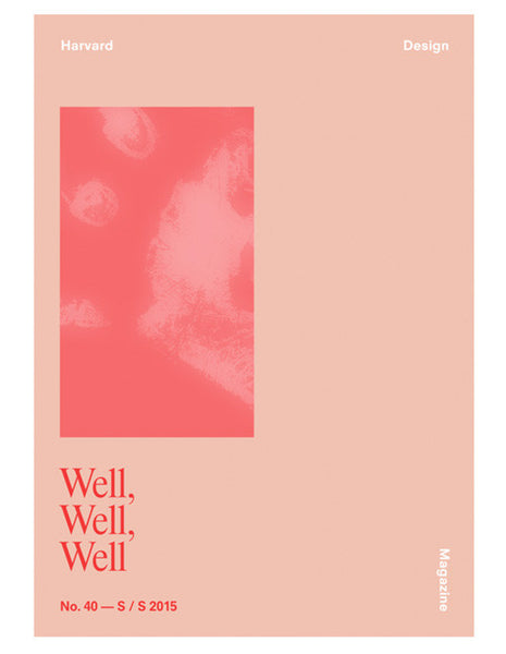 Harvard Design Magazine no.40 - WELL, WELL, WELL
