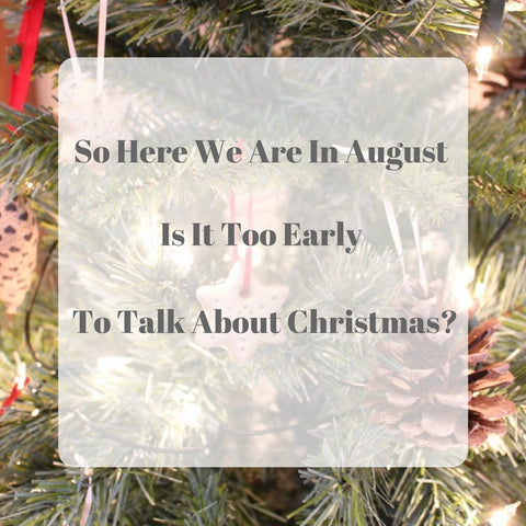So Here We Are In August - Is It Too Early To Talk About Christmas?
