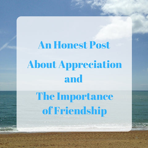 An Honest Post About Appreciation and the Importance of Friendship by Tiddler & Fox