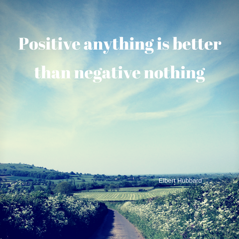 Positive anything is better than negative nothing