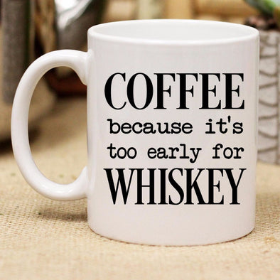"Ceramic Mug ""Coffee Because It's Too Early For Whiskey"""