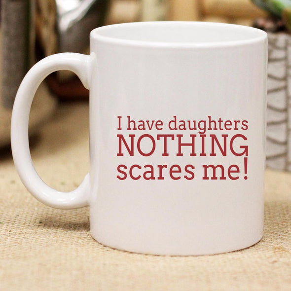 "Ceramic Mug ""I have Daughters Nothing Scares Me!"""