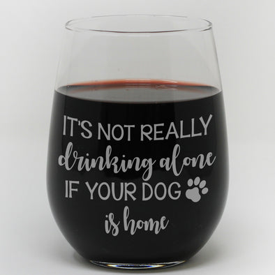 "Stemless Wine Glass - ""It's Not Really Drinking Alone If Your Dog Is Home"""