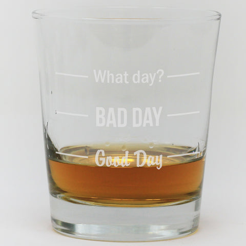 Whiskey Glass - What Day, Bad Day, Good Day