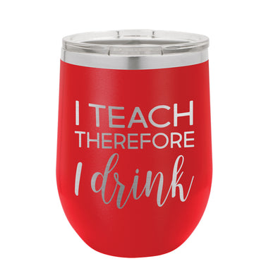 Custom Wine Tumbler for Teacher, Teacher Gift, I Teach Therefore I Drink
