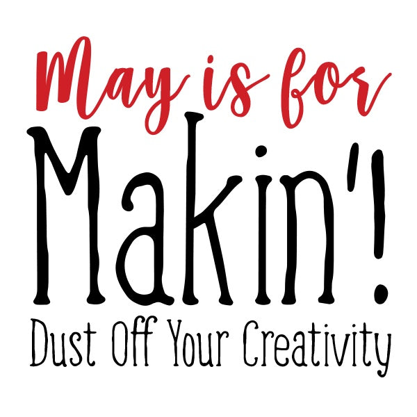 May is for Makin' - Dust off your Creativity