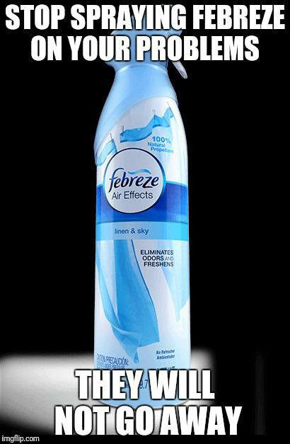 Stop Spraying Febreze On Your Problems