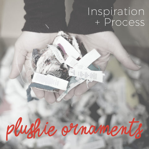 Inspiration + Process  |  Plushie Ornaments