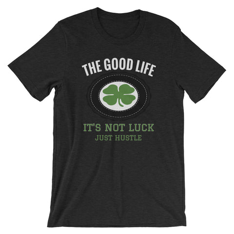 The Good Life Hustle Shirt | It's Not Luck Just Hustle - The Good Life Hustle