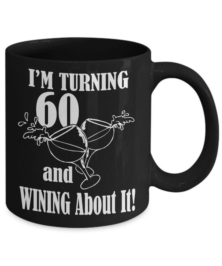 60th Birthday Gift Coffee mug,I Am Turning 60 And Wining About It-Black Porcelain Coffee Mug 11 oz