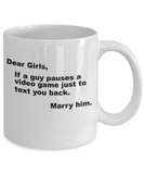 Gamer Gift Mug,If a guy pauses a video game just to text you back,Marry him-White Coffee Mug 11 oz