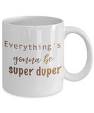 Motivational mugs for women , Everything is gonna be super duper - White Coffee Mug Tea Cup 11 oz Gift