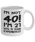 40th birthday mug gifts , I'm not 40, I'm 21 with 19 years Experience - White Coffee Mug Tea Cup 11 oz Gift