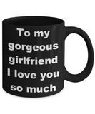 To my gorgeous girlfriend I love you so much - Black Porcelain Coffee 11 oz