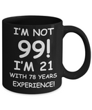 99th birthday mug gifts , I'm not 99, I'm 21 with 78 Years Experience - Black Coffee Mug Tea Cup 11 oz Gift