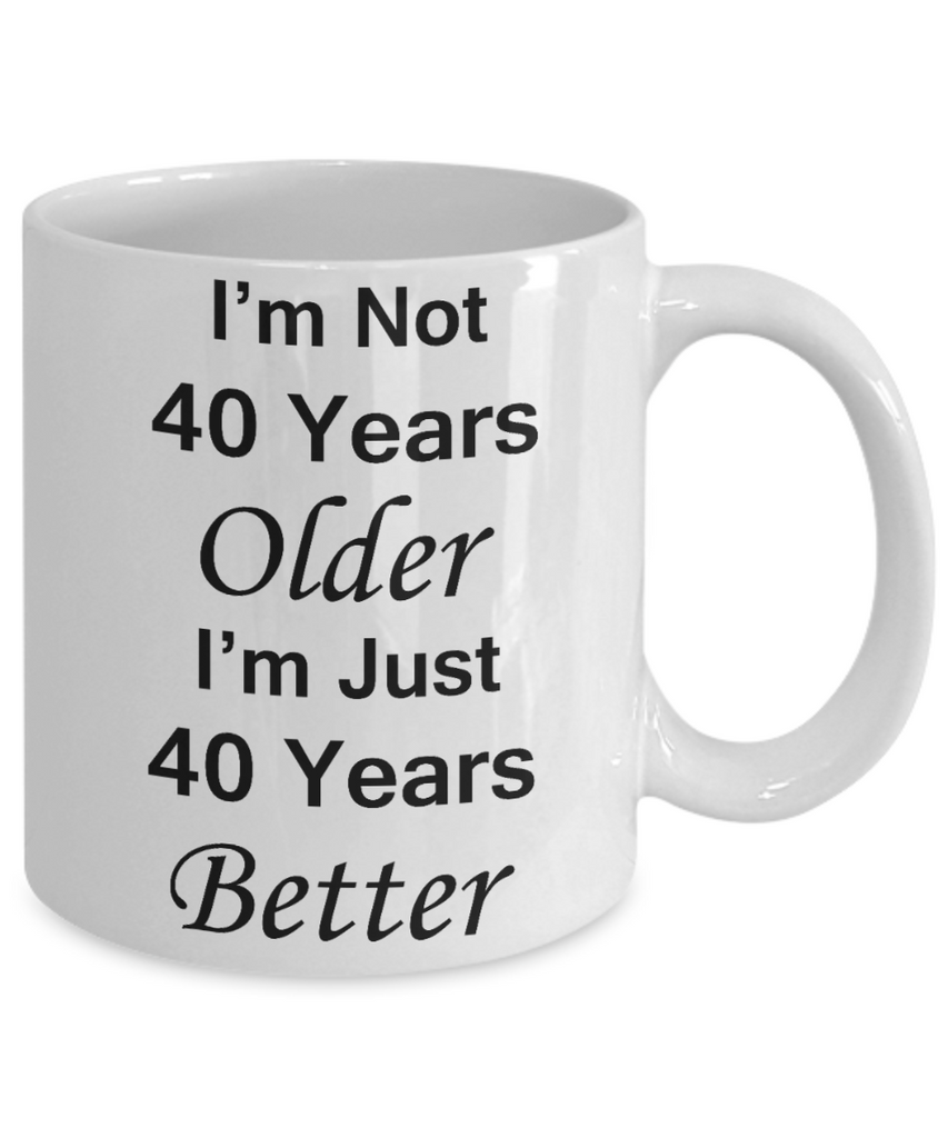 4oth birthday gifts for women/men - I'm Not 40 Years Older I'm Just 40 Years Better - Best 40th Birthday Gifts for family Ceramic Cup White, Funny Mugs Gift Ideas 11 Oz