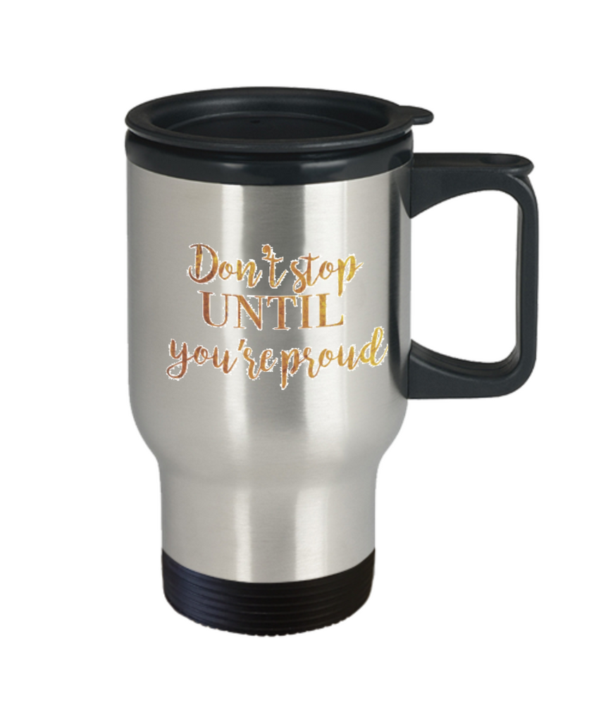 Positive mugs , Don't stop until you are proud - Stainless Steel Travel Mug 14 oz Gift