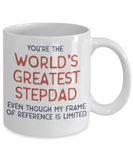 Stepdad gift mugs, You're the world's greatest Stepdad even though my frame of reference is limited - Funny White Porcelain Coffee Mug Cute Ceramic Cup 11 oz
