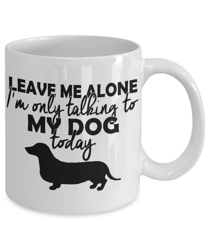 Personalized Dog mug,Leave Me Alone I'm Only Talking To My Dog Today-White Porcelain Coffee Mug 11 oz