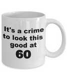 60th birthday gift mug, It's a crime to look this good at 60 - White Porcelain Coffee 11 oz