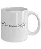 Positive mugs for women , One moment of life - White Coffee Mug Tea Cup 11 oz Gift