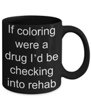 Coloring  Addict  Adult Coffe mug, If coloring were a drug Id be checking into rehab-Black Coffee Mug 11 oz