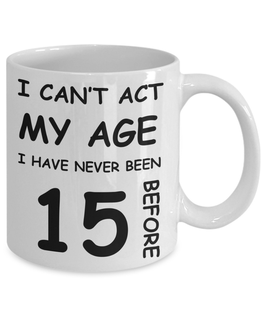 15th Birthday Gift for Women & Men - I can't act my Age, I have never been 15 Before - Funny White Porcelain Coffee 11 oz for Grandma, Mom, Sister, Best   Friend, Women, Her - Born In 2005