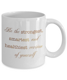 Motivational mugs for women , Be the strongest smartest and healthiest version of you - White Coffee Mug Tea Cup 11 oz Gift