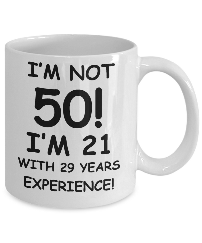 50th birthday mug gifts , I'm not 50, I'm 21 with 29 Years Experience - White Coffee Mug Tea Cup 11 oz Gift