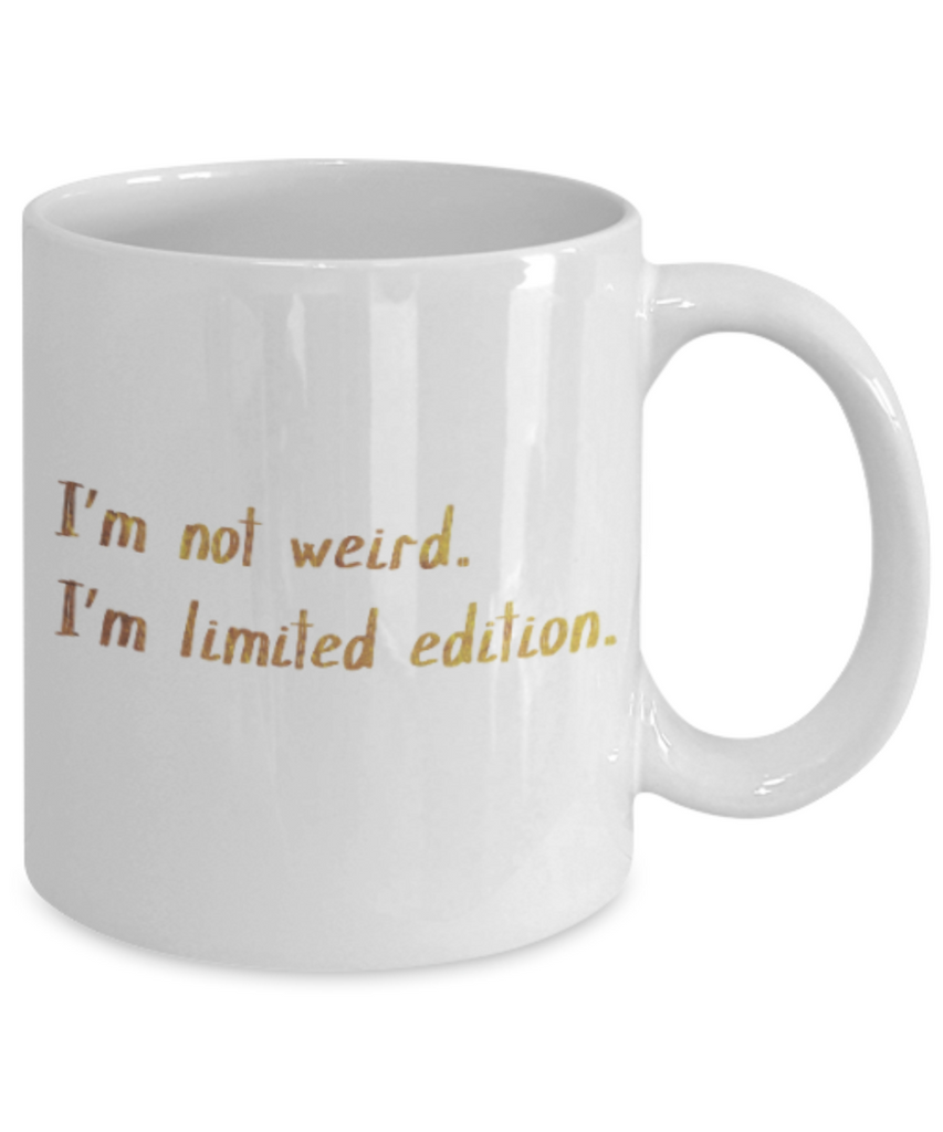 Get well mugs for women , I'm not weird I'm Limited edition - White Coffee Mug Tea Cup 11 oz Gift