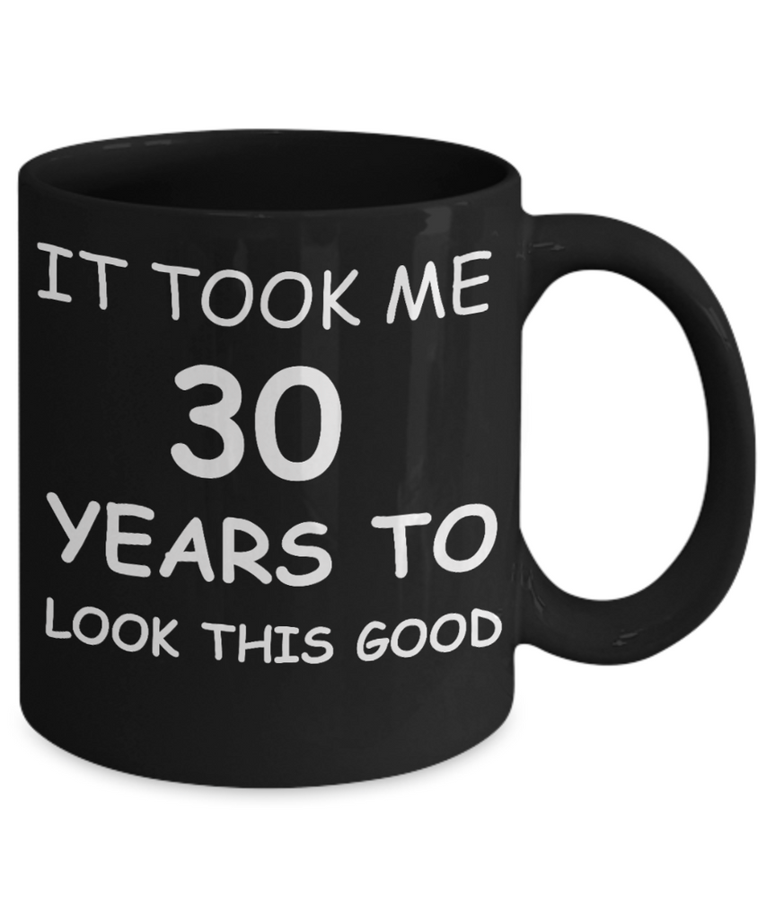 30ty birthday gifts - It Took Me 30 Years To Look This Good - Best 30th Birthday Gifts for family Ceramic Cup Black, Funny Mugs Gift Ideas 11 Oz