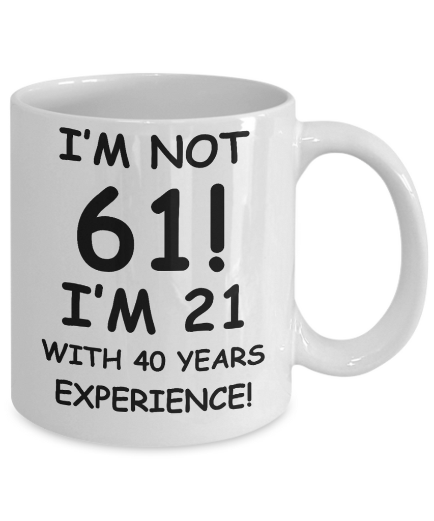 61st birthday mug gifts , I'm not 61, I'm 21 with 40 Years Experience - White Coffee Mug Tea Cup 11 oz Gift