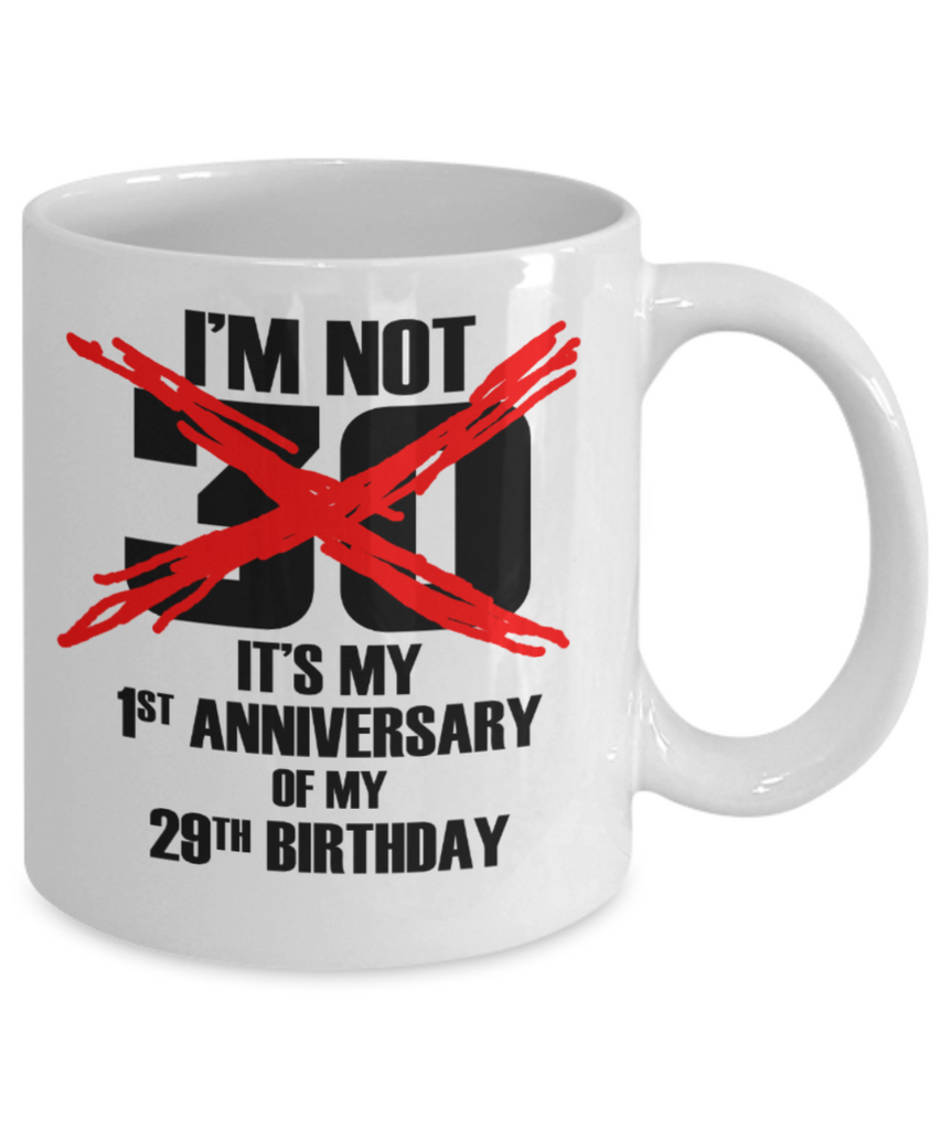 30th birthday mug gifts , I'm not 30, It's my 1st anniversary of my 29th Birthday - White Coffee Mug Tea Cup 11 oz Gift