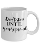 Positive mugs for women , Don't stop until you are proud - White Coffee Mug Tea Cup 11 oz Gift