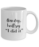 Positive mugs for women , One day I will say I did it - White Coffee Mug Tea Cup 11 oz Gift