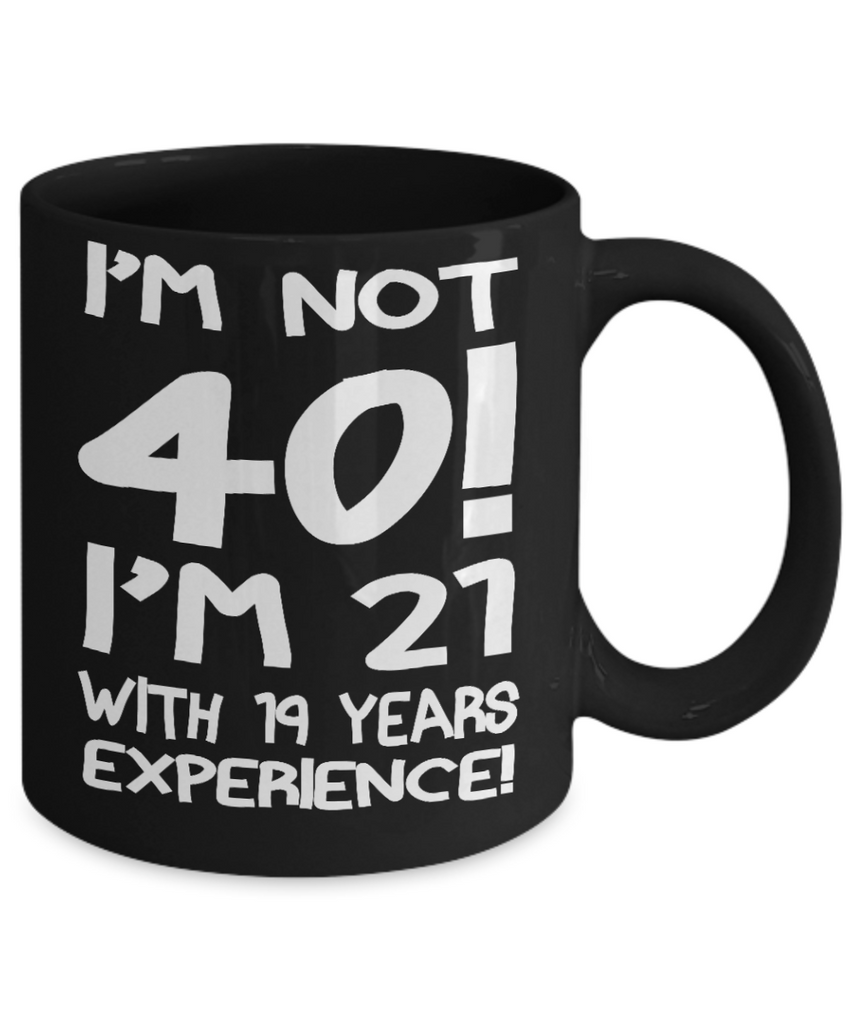40th Birthday Gift Coffee mug,I Am not 40 I Am 21 With 19 Years Experience-Black Porcelain Coffee Mug 11 oz