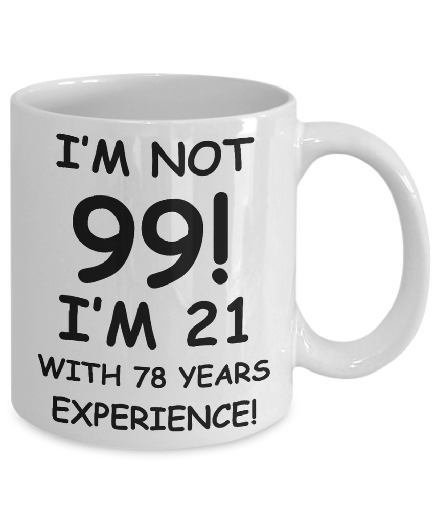 99th birthday mug gifts , I'm not 99, I'm 21 with 78 Years Experience - White Coffee Mug Tea Cup 11 oz Gift