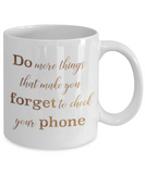 Get well mugs for women , Do more things that make you forget to check your phone - White Coffee Mug Tea Cup 11 oz Gift