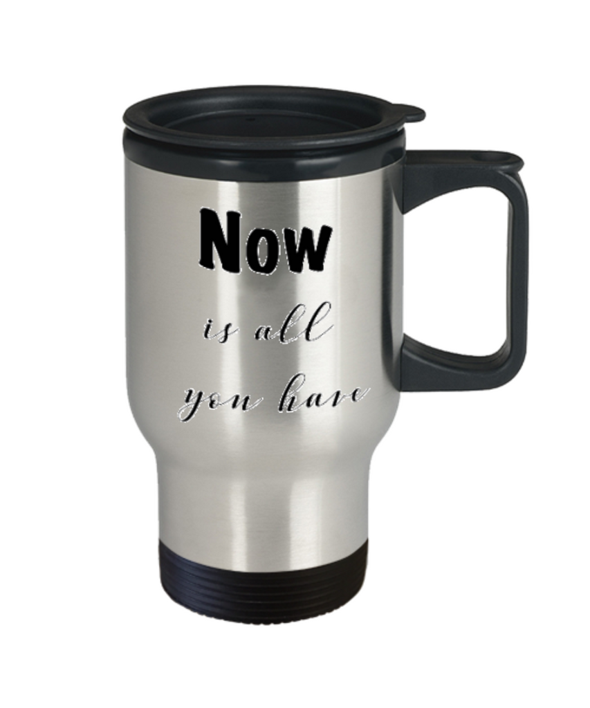 Positive mugs for women , Now is all you have - Stainless Steel Travel Mug 14 oz Gift
