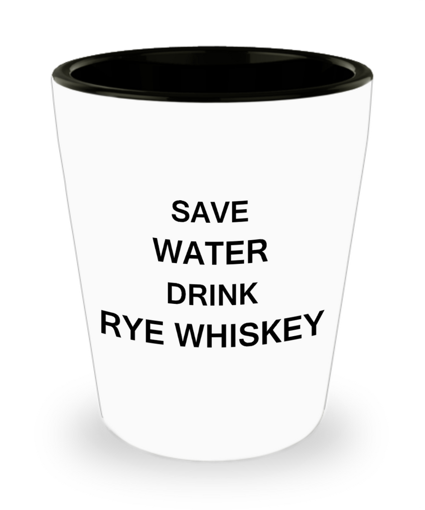 4 0z shot glasses - Save Water, Drink Rye Whiskey - Shot Glass Premium Gifts Ideas