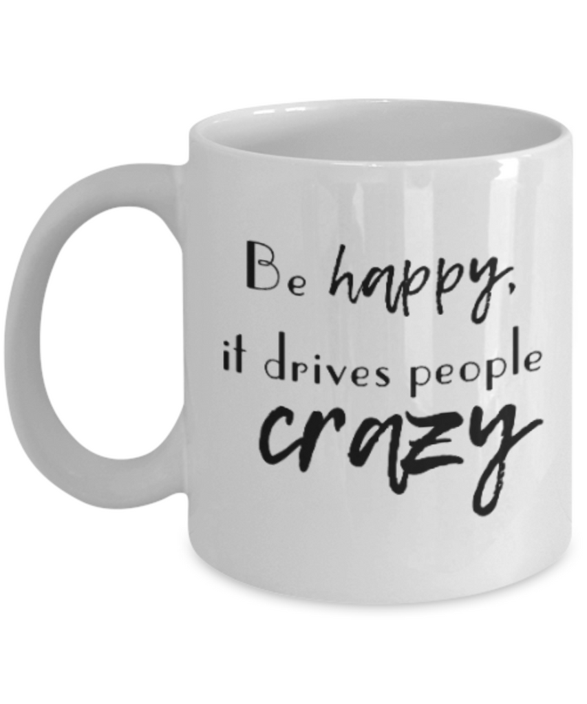 Positive mugs for women , Be happy it drives people crazy - White Coffee Mug Tea Cup 11 oz Gift